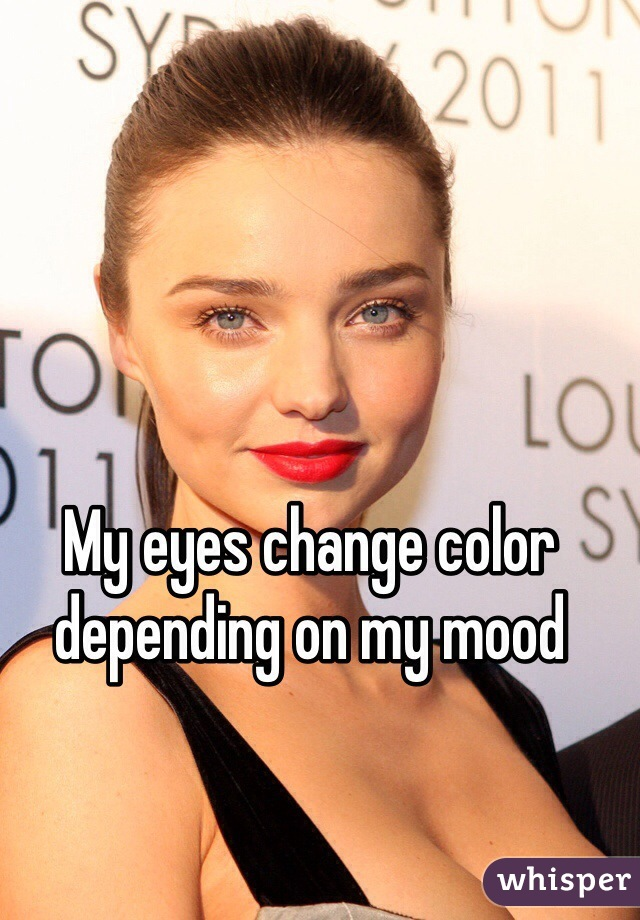 My eyes change color depending on my mood