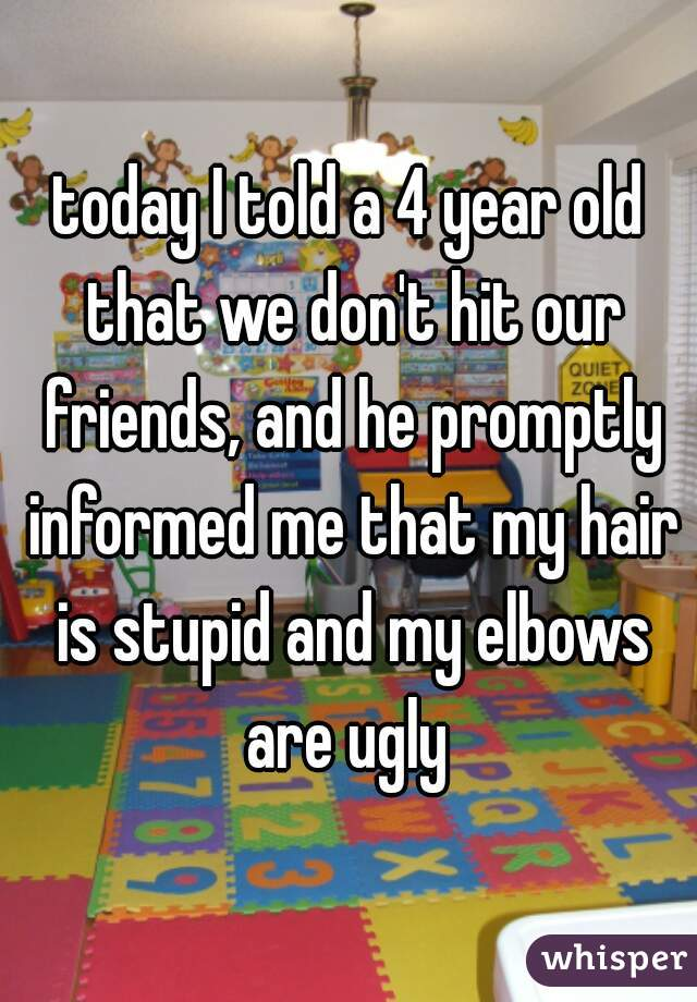 today I told a 4 year old that we don't hit our friends, and he promptly informed me that my hair is stupid and my elbows are ugly