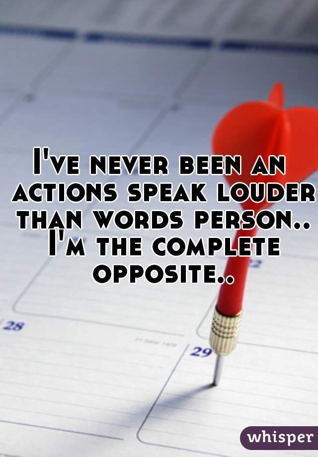 I've never been an actions speak louder than words person.. I'm the complete opposite..