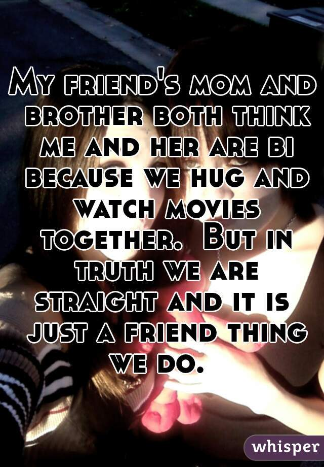 My friend's mom and brother both think me and her are bi because we hug and watch movies together.  But in truth we are straight and it is  just a friend thing we do.