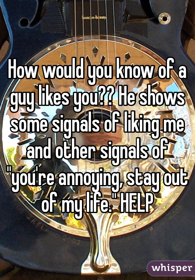 "How would you know of a guy likes you?? He shows some signals of liking me and other signals of ""you're annoying, stay out of my life."" HELP"