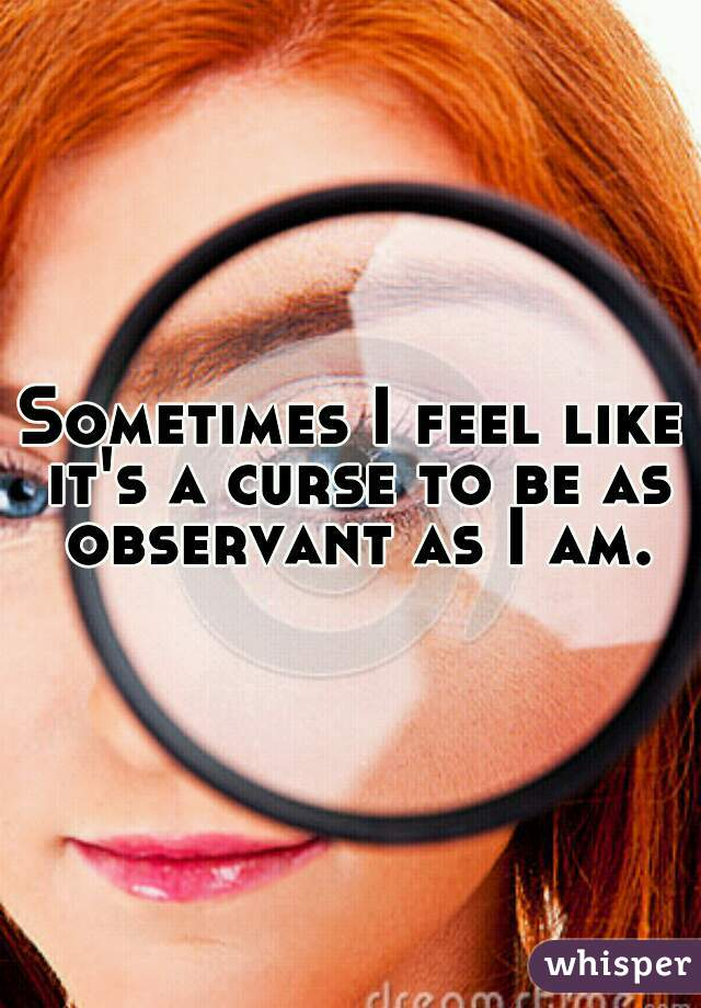 Sometimes I feel like it's a curse to be as observant as I am.