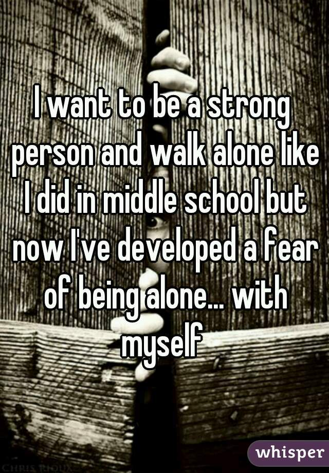 I want to be a strong person and walk alone like I did in middle school but now I've developed a fear of being alone... with myself