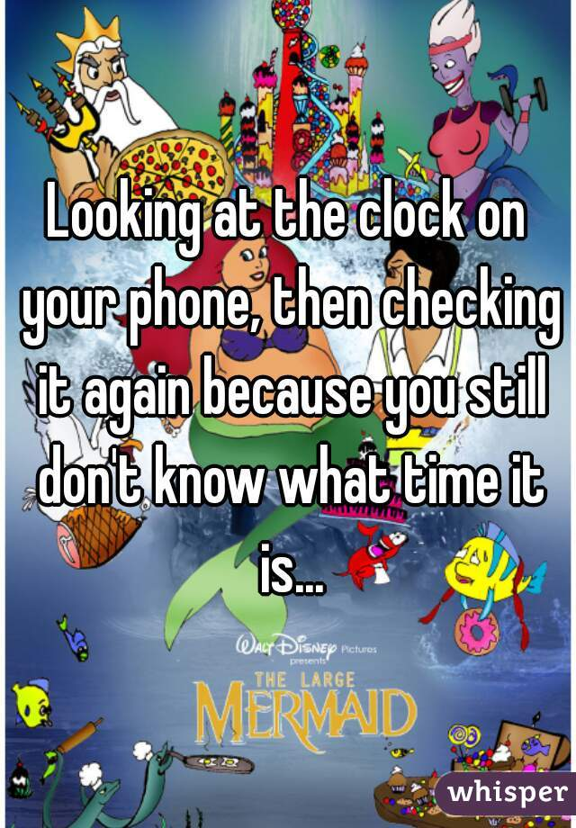Looking at the clock on your phone, then checking it again because you still don't know what time it is...