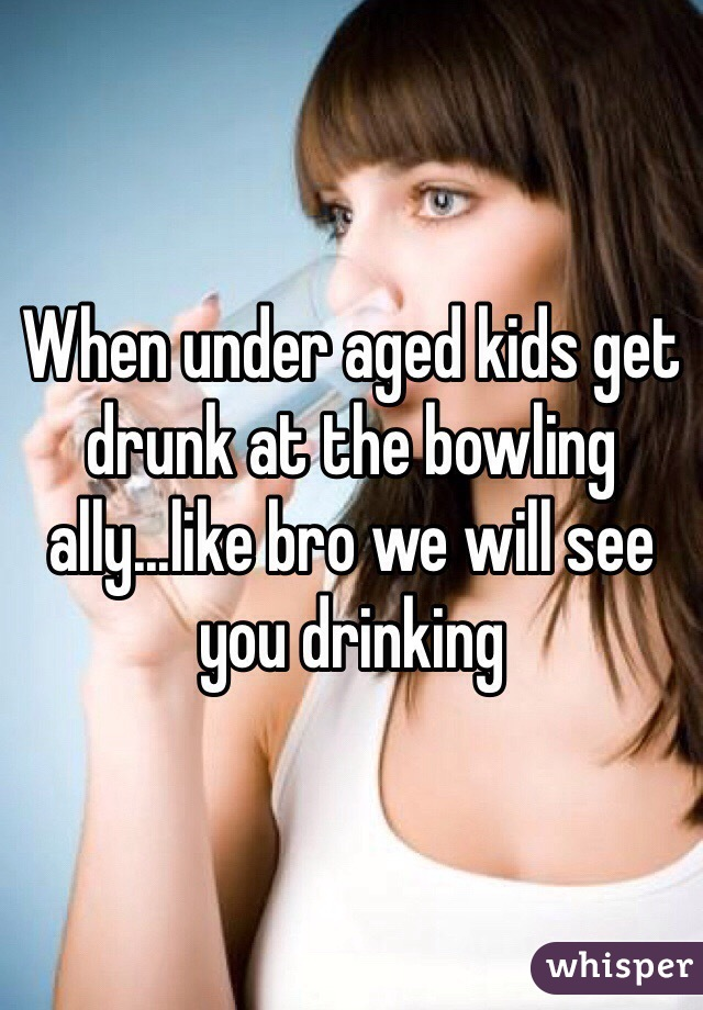 When under aged kids get drunk at the bowling ally...like bro we will see you drinking