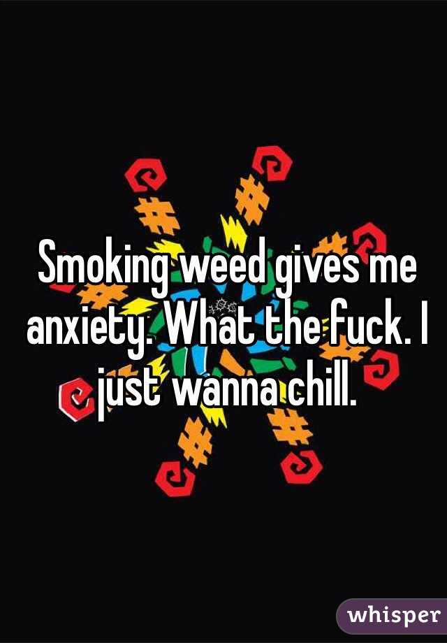 Smoking weed gives me anxiety. What the fuck. I just wanna chill.