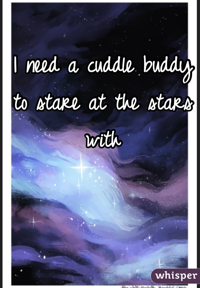 I need a cuddle buddy to stare at the stars with