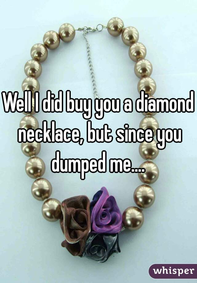 Well I did buy you a diamond necklace, but since you dumped me....
