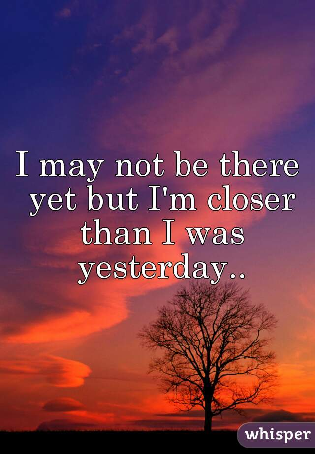 I may not be there yet but I'm closer than I was yesterday..