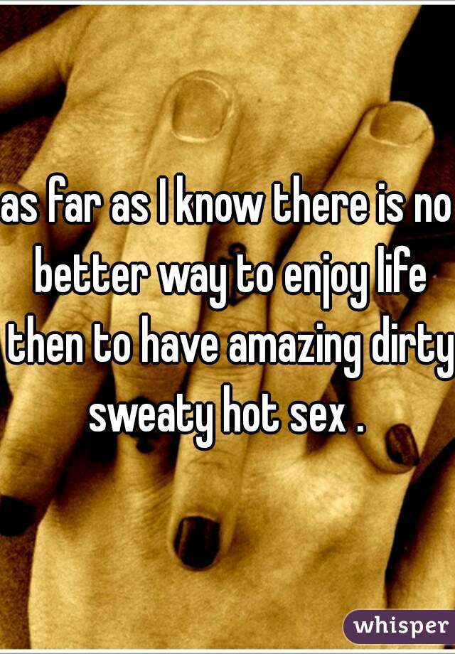 as far as I know there is no better way to enjoy life then to have amazing dirty sweaty hot sex .