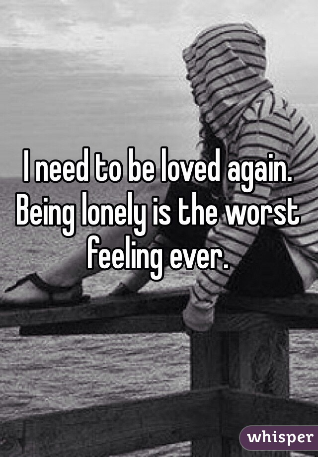 I need to be loved again. Being lonely is the worst feeling ever.