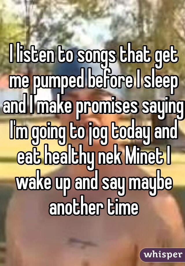 I listen to songs that get me pumped before I sleep and I make promises saying I'm going to jog today and eat healthy nek Minet I wake up and say maybe another time