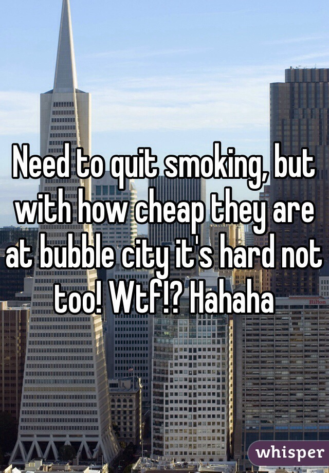 Need to quit smoking, but with how cheap they are at bubble city it's hard not too! Wtf!? Hahaha