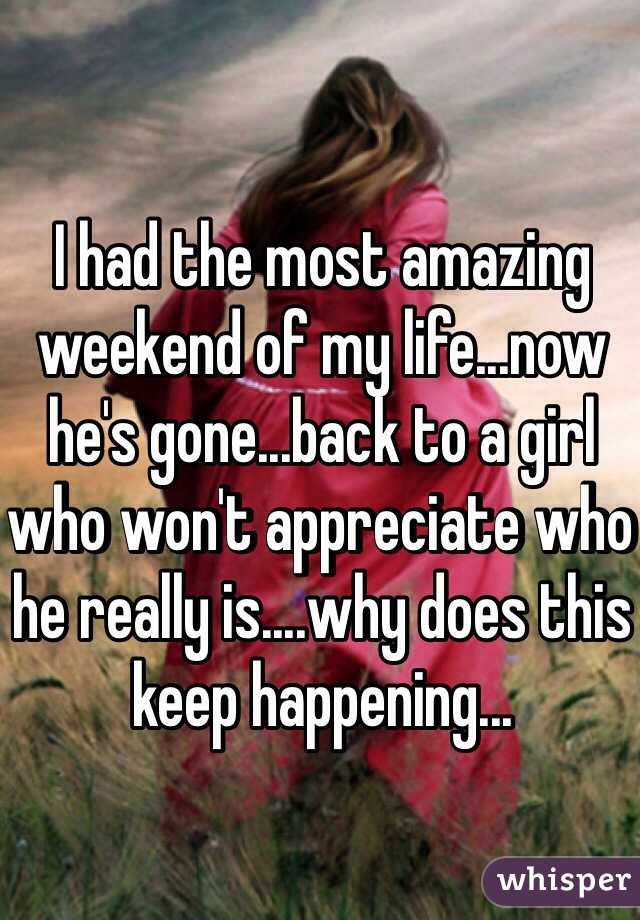 I had the most amazing weekend of my life...now he's gone...back to a girl who won't appreciate who he really is....why does this keep happening...