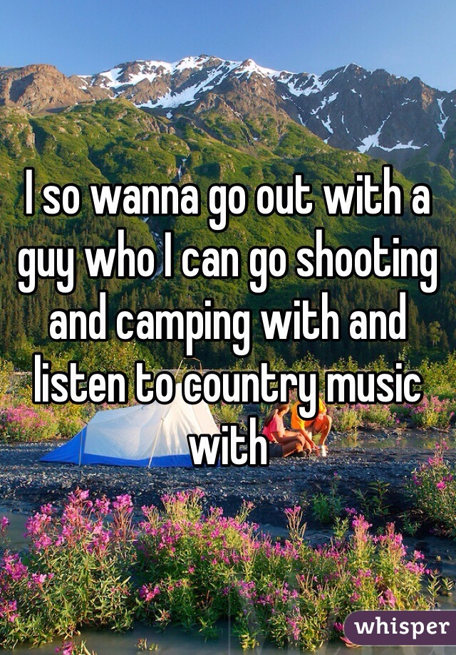 I so wanna go out with a guy who I can go shooting and camping with and listen to country music with