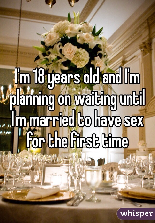 I'm 18 years old and I'm planning on waiting until I'm married to have sex for the first time