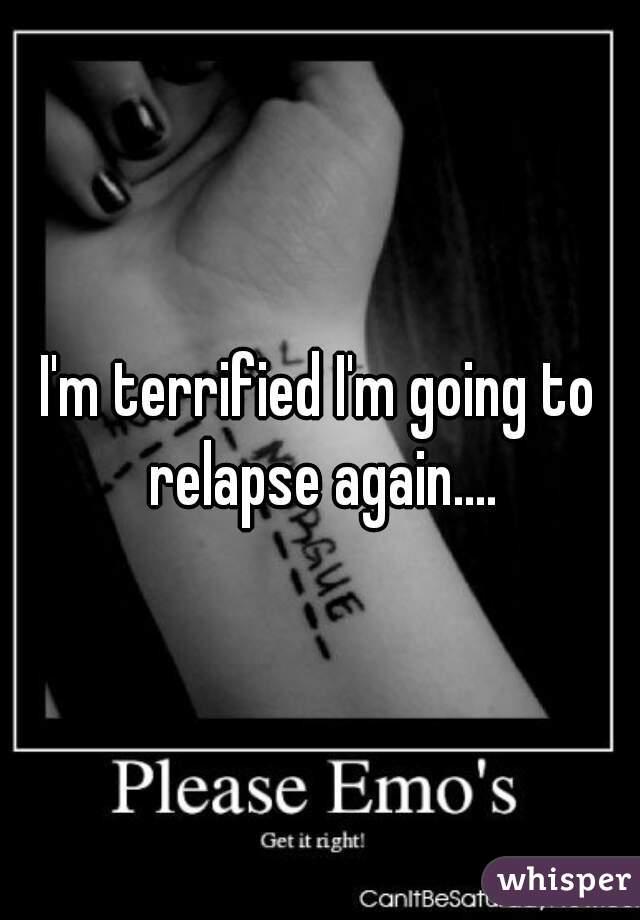 I'm terrified I'm going to relapse again....