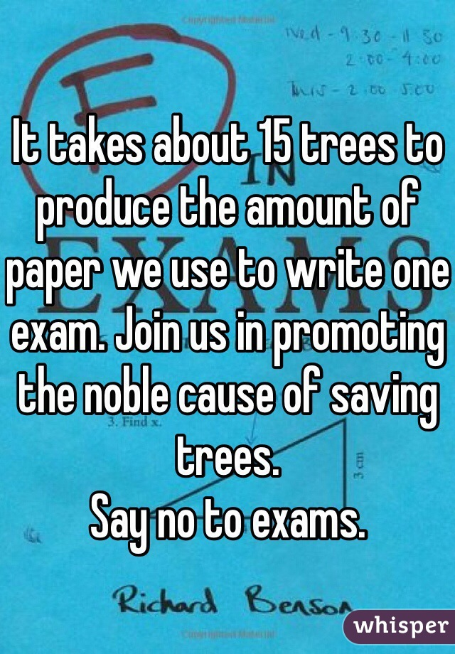 It takes about 15 trees to produce the amount of paper we use to write one exam. Join us in promoting the noble cause of saving trees.  Say no to exams.