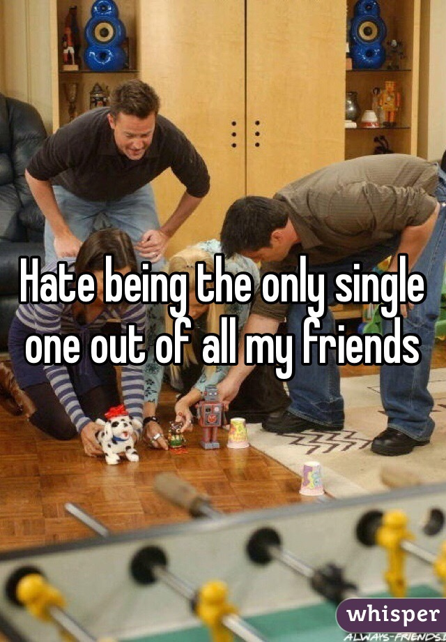 Hate being the only single one out of all my friends