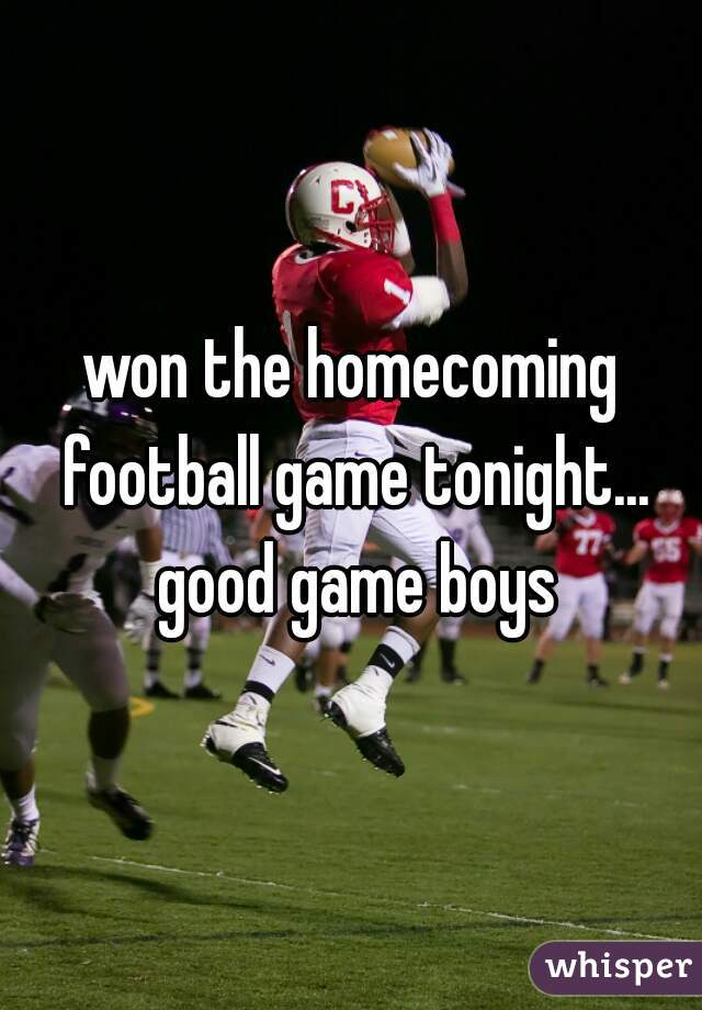 won the homecoming football game tonight... good game boys