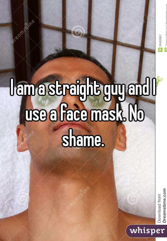 I am a straight guy and I use a face mask. No shame.