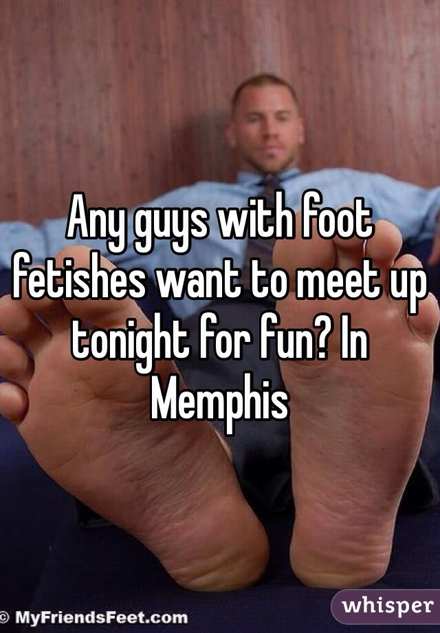 Any guys with foot fetishes want to meet up tonight for fun? In Memphis