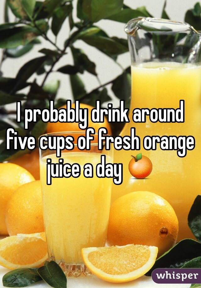 I probably drink around five cups of fresh orange juice a day 🍊