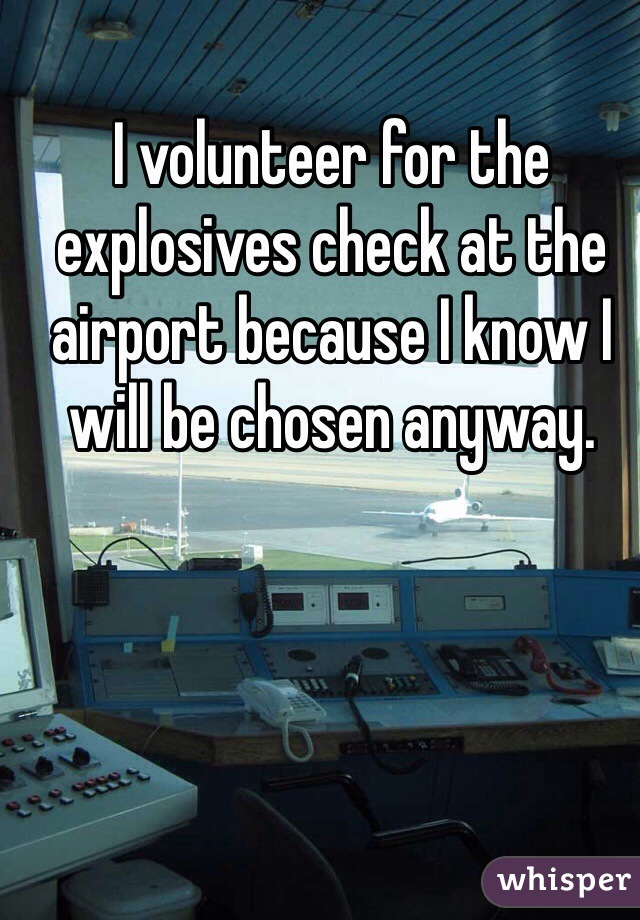 I volunteer for the explosives check at the airport because I know I will be chosen anyway.