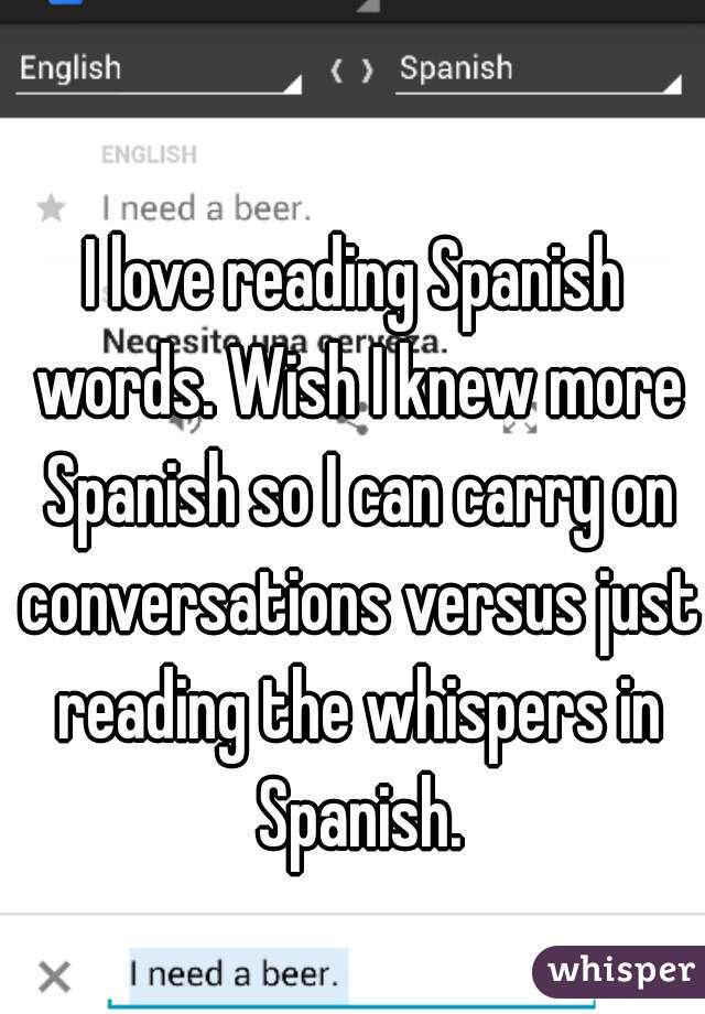 I love reading Spanish words. Wish I knew more Spanish so I can carry on conversations versus just reading the whispers in Spanish.