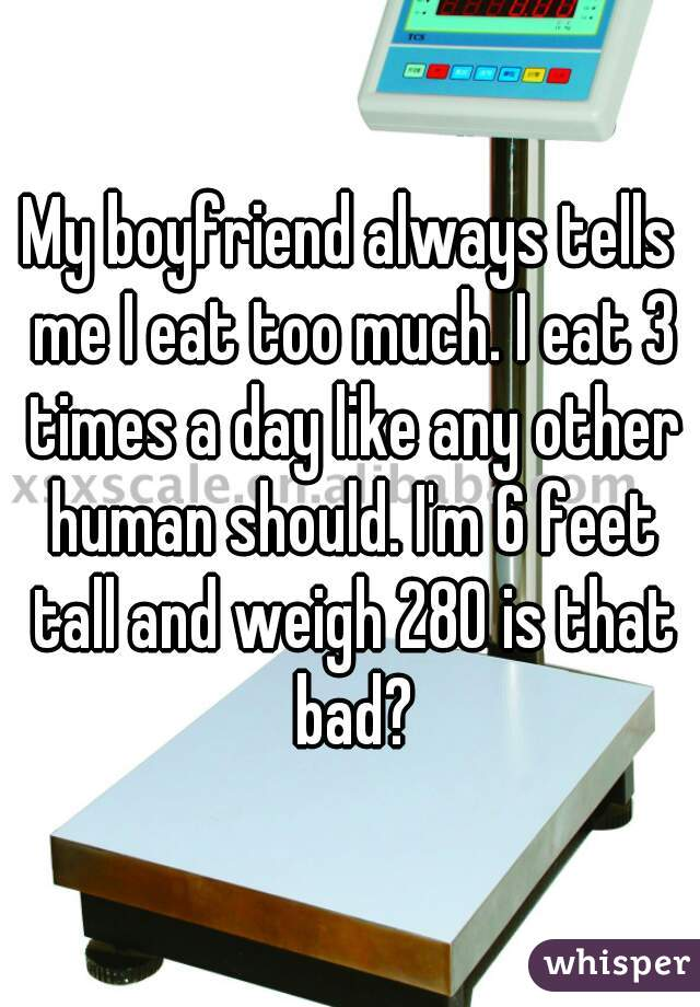 My boyfriend always tells me I eat too much. I eat 3 times a day like any other human should. I'm 6 feet tall and weigh 280 is that bad?