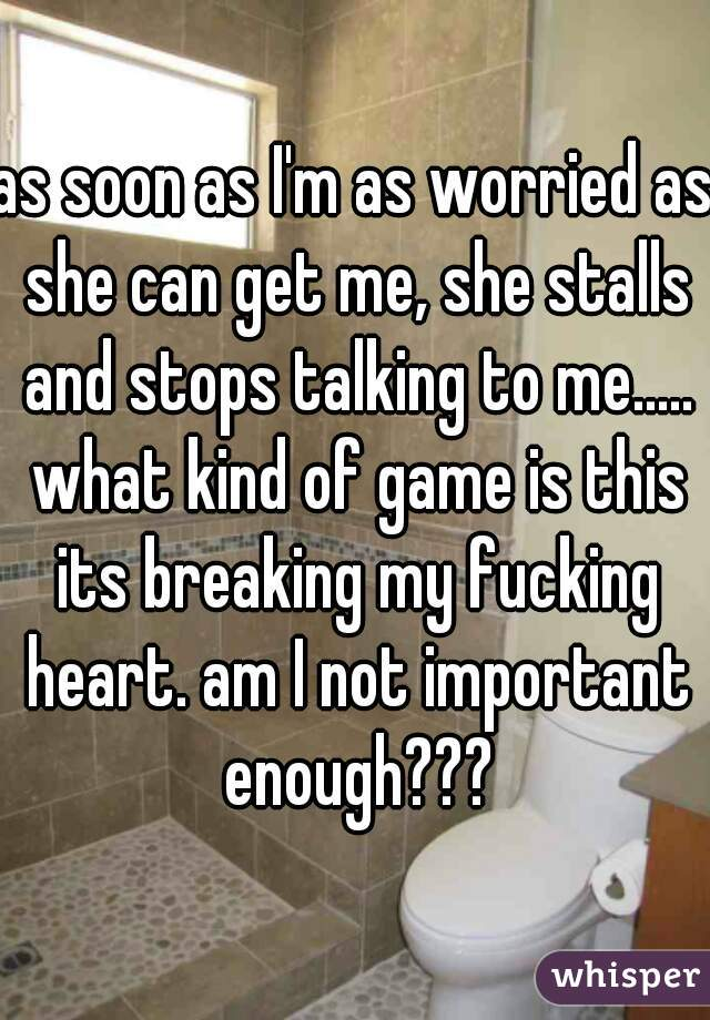 as soon as I'm as worried as she can get me, she stalls and stops talking to me..... what kind of game is this its breaking my fucking heart. am I not important enough???