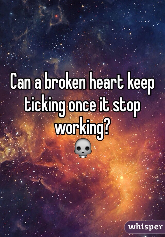 Can a broken heart keep ticking once it stop working?  💀