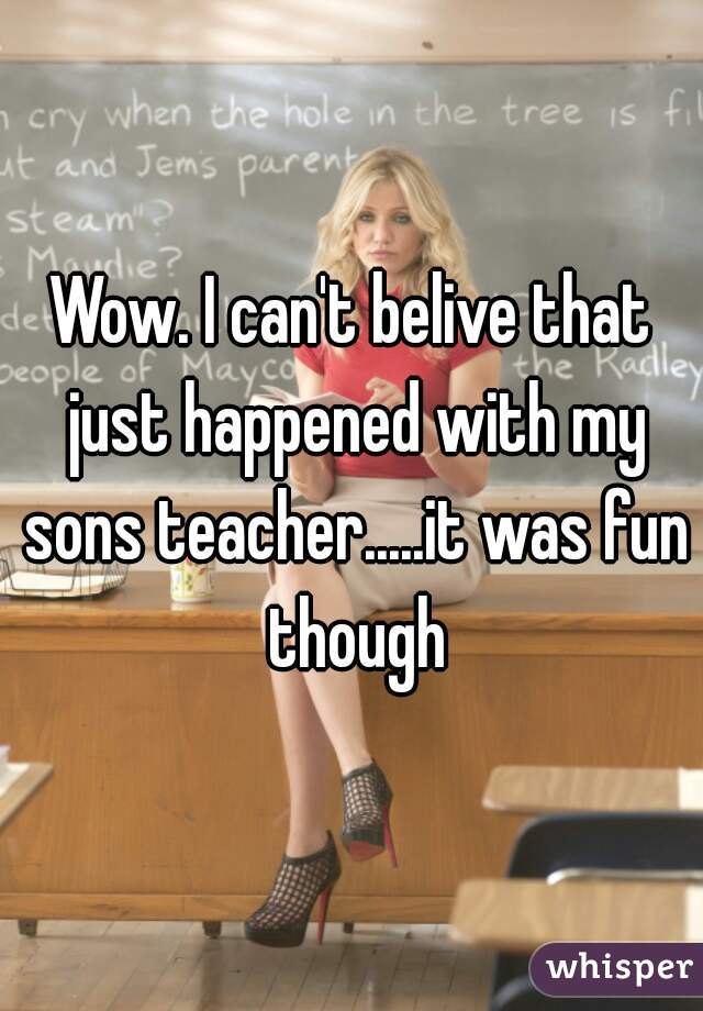 Wow. I can't belive that just happened with my sons teacher.....it was fun though