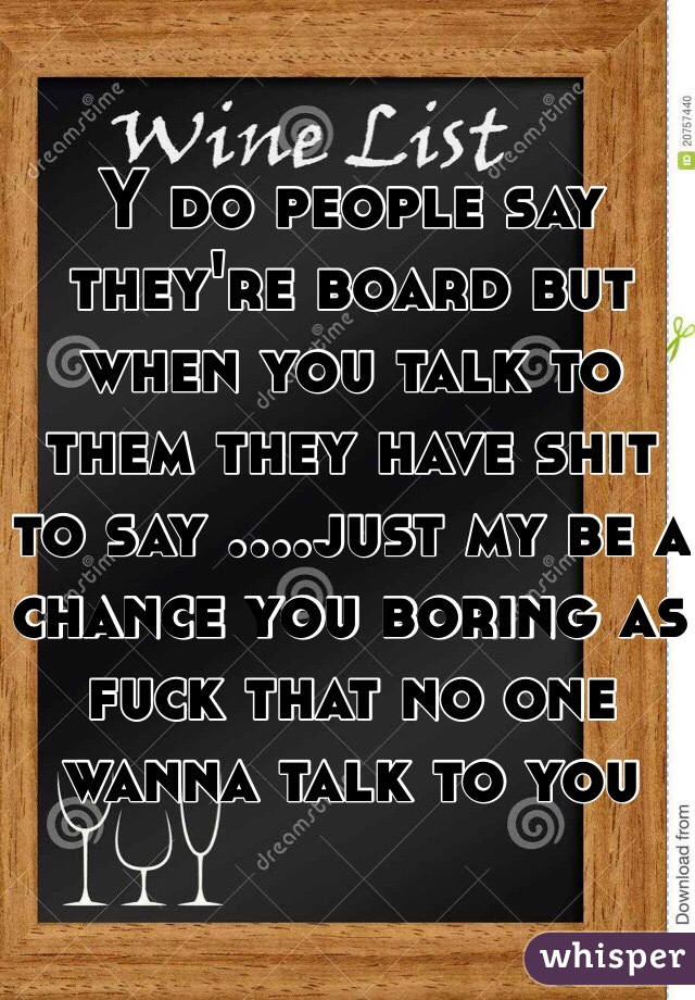 Y do people say they're board but when you talk to them they have shit to say ....just my be a chance you boring as fuck that no one wanna talk to you