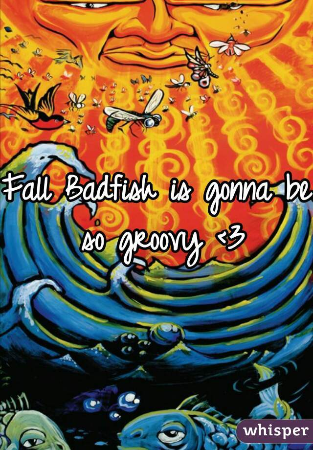 Fall Badfish is gonna be so groovy <3