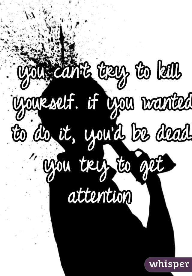 you can't try to kill yourself. if you wanted to do it, you'd be dead. you try to get attention