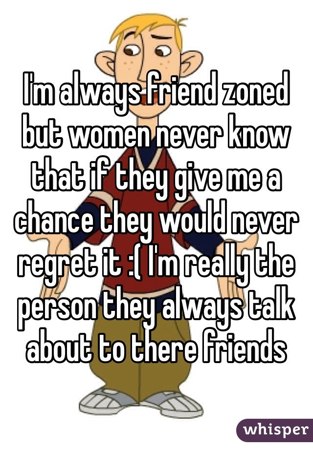 I'm always friend zoned but women never know that if they give me a chance they would never regret it :( I'm really the person they always talk about to there friends