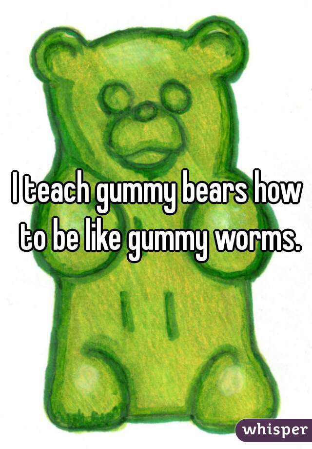 I teach gummy bears how to be like gummy worms.
