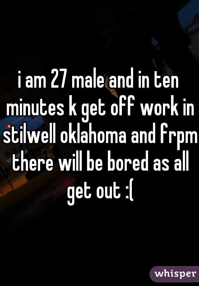 i am 27 male and in ten minutes k get off work in stilwell oklahoma and frpm there will be bored as all get out :(