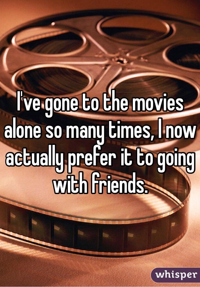 I've gone to the movies alone so many times, I now actually prefer it to going with friends.