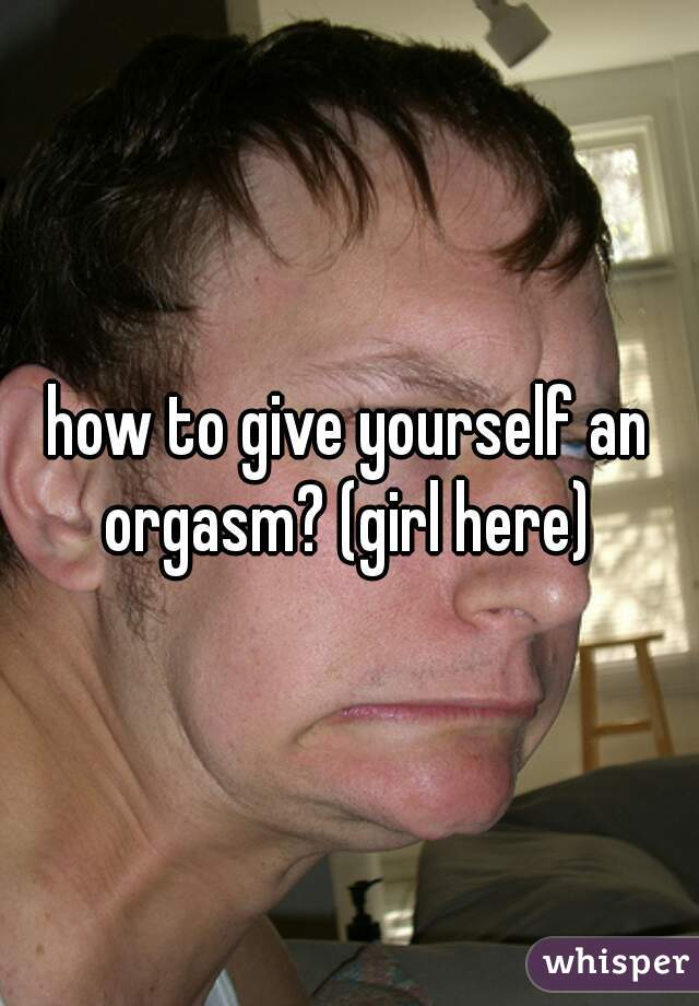 how to give yourself an orgasm? (girl here)