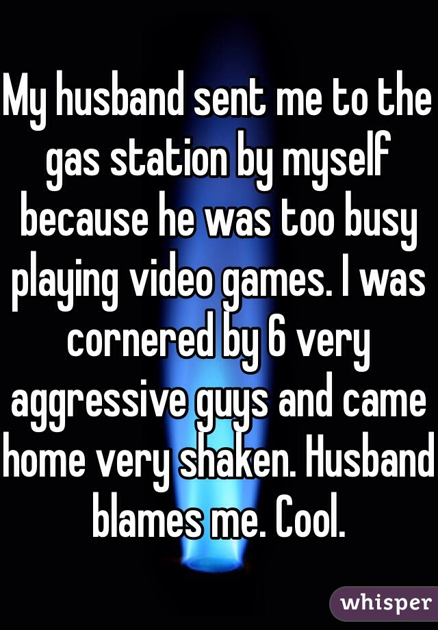 My husband sent me to the gas station by myself because he was too busy playing video games. I was cornered by 6 very aggressive guys and came home very shaken. Husband blames me. Cool.