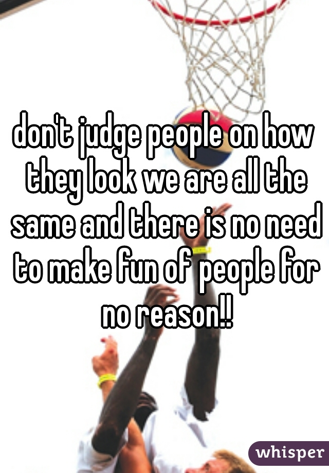 don't judge people on how they look we are all the same and there is no need to make fun of people for no reason!!