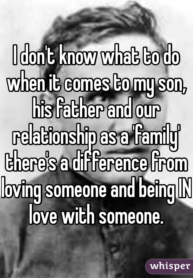 I don't know what to do when it comes to my son, his father and our relationship as a 'family' there's a difference from loving someone and being IN love with someone.