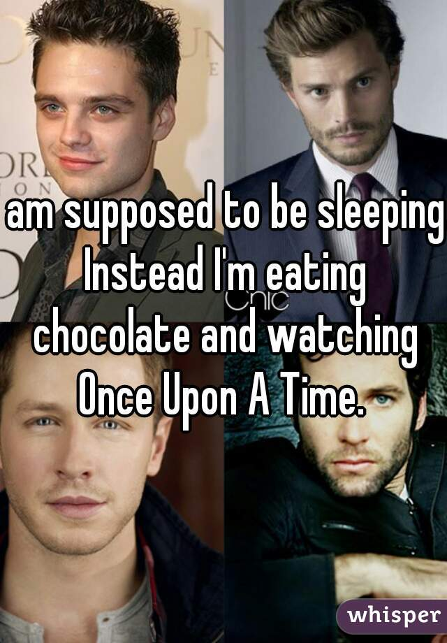 I am supposed to be sleeping. Instead I'm eating chocolate and watching Once Upon A Time.
