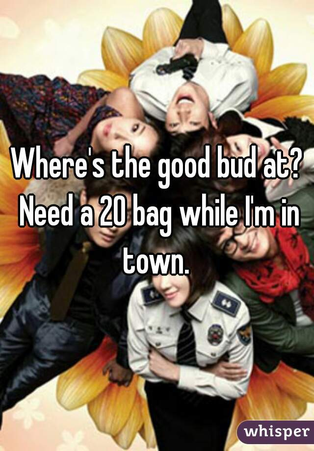 Where's the good bud at? Need a 20 bag while I'm in town.