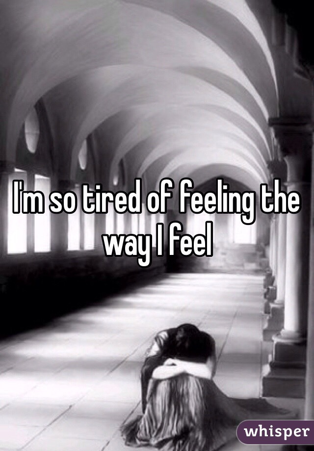 I'm so tired of feeling the way I feel