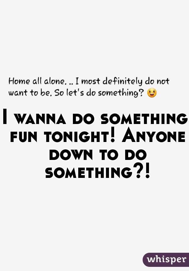 I wanna do something fun tonight! Anyone down to do something?!