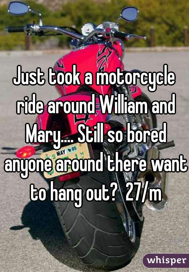 Just took a motorcycle ride around William and Mary.... Still so bored anyone around there want to hang out?  27/m