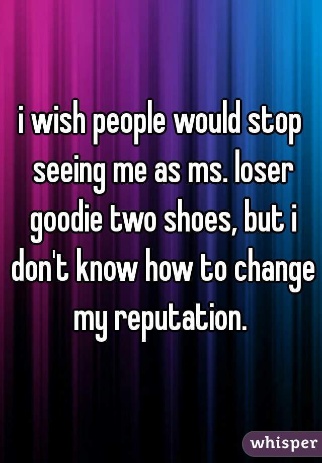 i wish people would stop seeing me as ms. loser goodie two shoes, but i don't know how to change my reputation.